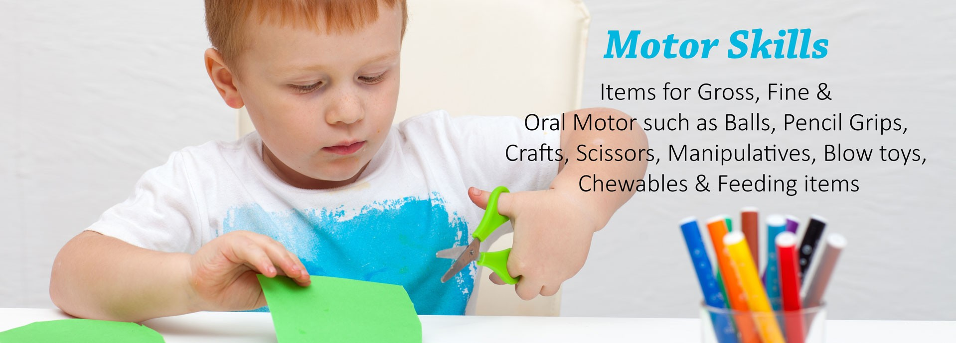 Motor Skills: Items for Gross, Fine & Oral Motor such as Balls, Pencil Grips, Crafts, Scissors, Manipulatives, Blow toys, Chewables & Feeding items